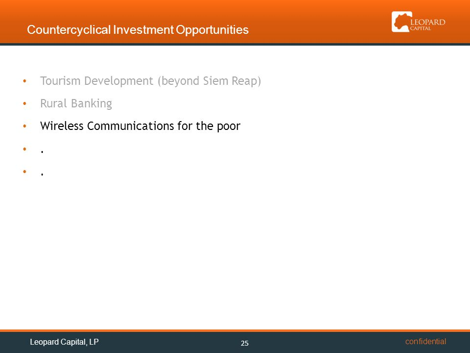 confidential Countercyclical Investment Opportunities 25 Leopard Capital, LP Tourism Development (beyond Siem Reap) Rural Banking Wireless Communications for the poor.