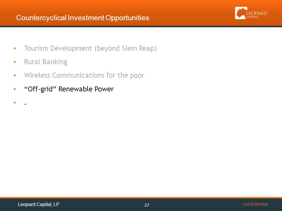 confidential Countercyclical Investment Opportunities 27 Leopard Capital, LP Tourism Development (beyond Siem Reap) Rural Banking Wireless Communications for the poor Off-grid Renewable Power.