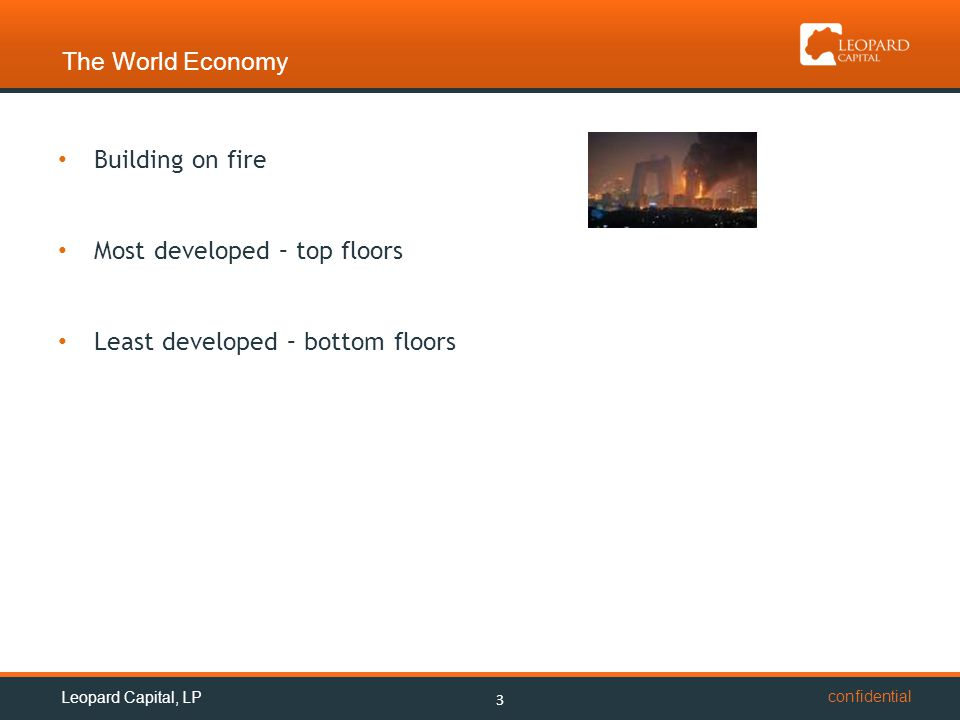 confidential The World Economy 3 Building on fire Most developed – top floors Least developed – bottom floors Leopard Capital, LP
