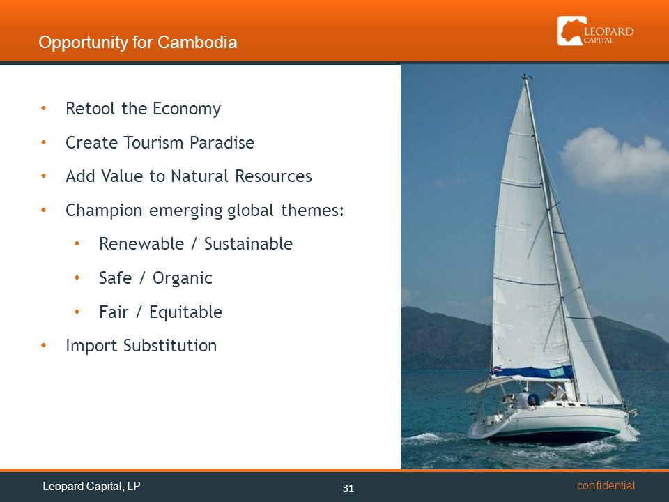 confidential Opportunity for Cambodia 31 Retool the Economy Create Tourism Paradise Add Value to Natural Resources Champion emerging global themes: Renewable / Sustainable Safe / Organic Fair / Equitable Import Substitution Leopard Capital, LP
