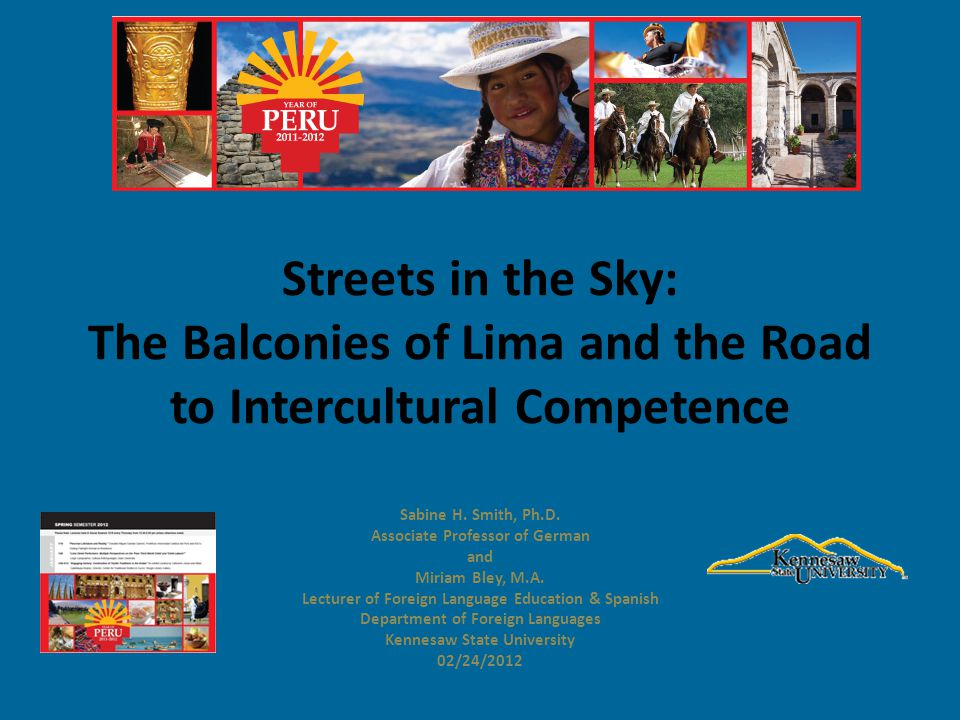 Streets in the Sky: The Balconies of Lima and the Road to Intercultural Competence Sabine H. Smith, Ph.D. Associate Professor of German and Miriam Ble