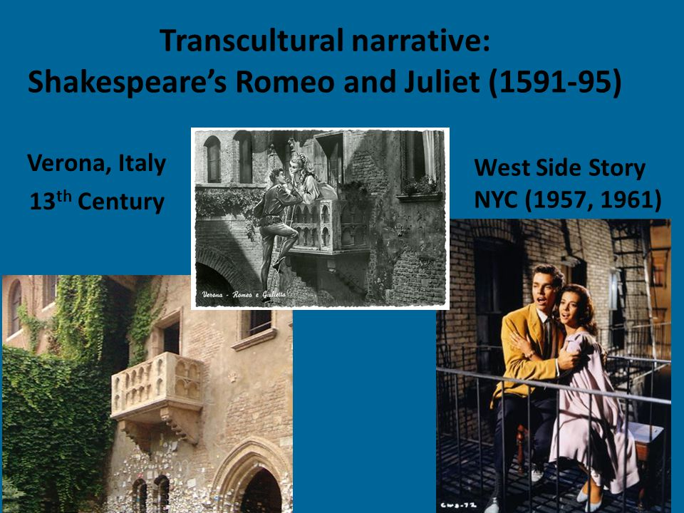 Transcultural narrative: Shakespeare's Romeo and Juliet (1591-95) Verona, Italy 13 th Century West Side Story NYC (1957, 1961)