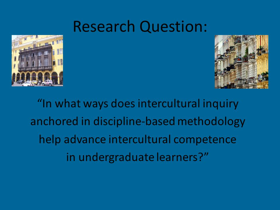 Research Question: In what ways does intercultural inquiry anchored in discipline-based methodology help advance intercultural competence in undergraduate learners?