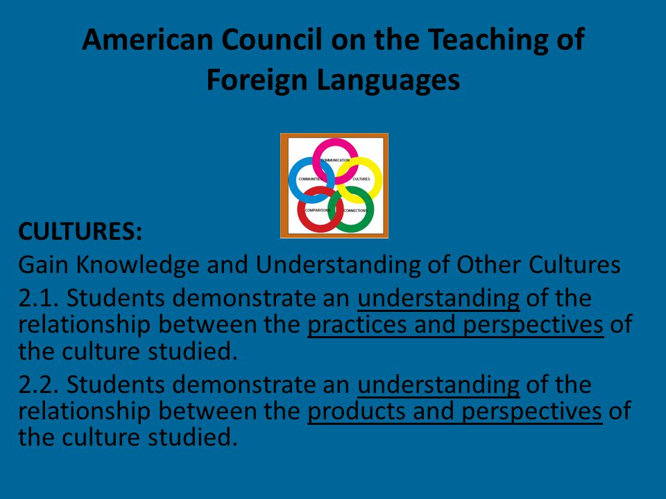 American Council on the Teaching of Foreign Languages CULTURES: Gain Knowledge and Understanding of Other Cultures 2.1. Students demonstrate an unders