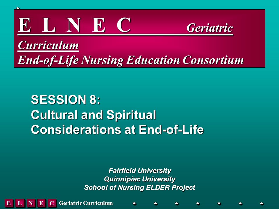 EELLNNEECC Geriatric Curriculum E L N E C _____ Geriatric Curriculum End-of-Life Nursing Education Consortium SESSION 8: Cultural and Spiritual Considerations at End-of-Life Fairfield University Quinnipiac University School of Nursing ELDER Project