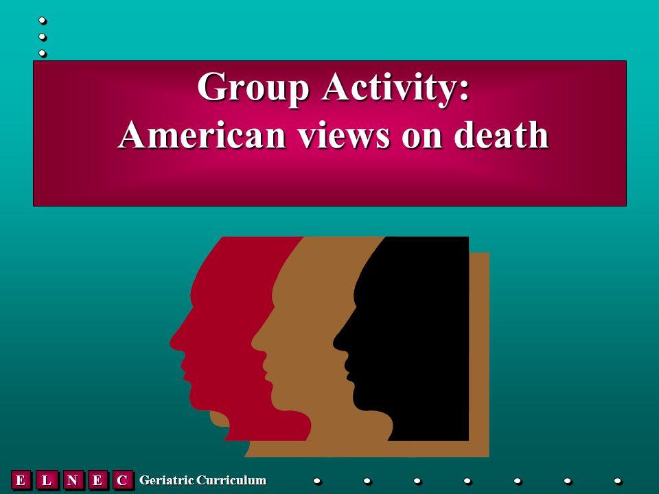 EELLNNEECC Geriatric Curriculum Group Activity: American views on death Group Activity: American views on death