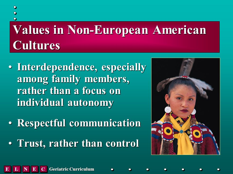 EELLNNEECC Geriatric Curriculum Values in Non-European American Cultures Interdependence, especially among family members, rather than a focus on individual autonomyInterdependence, especially among family members, rather than a focus on individual autonomy Respectful communicationRespectful communication Trust, rather than controlTrust, rather than control