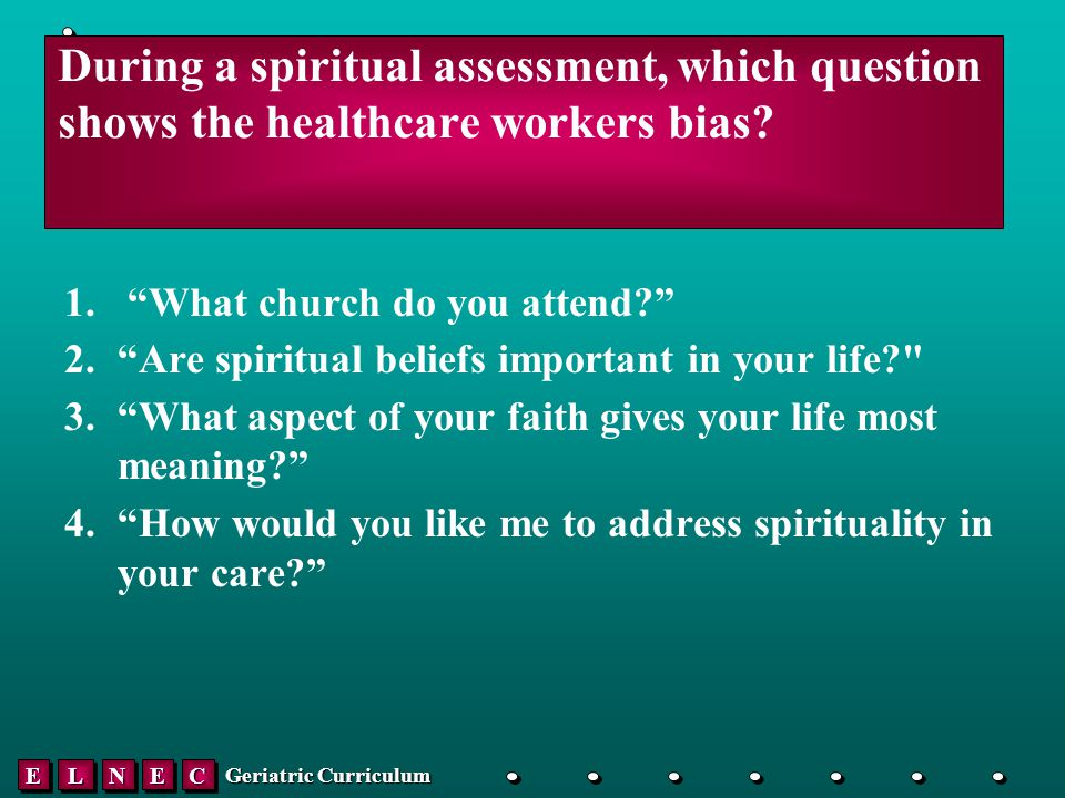 EELLNNEECC Geriatric Curriculum During a spiritual assessment, which question shows the healthcare workers bias.