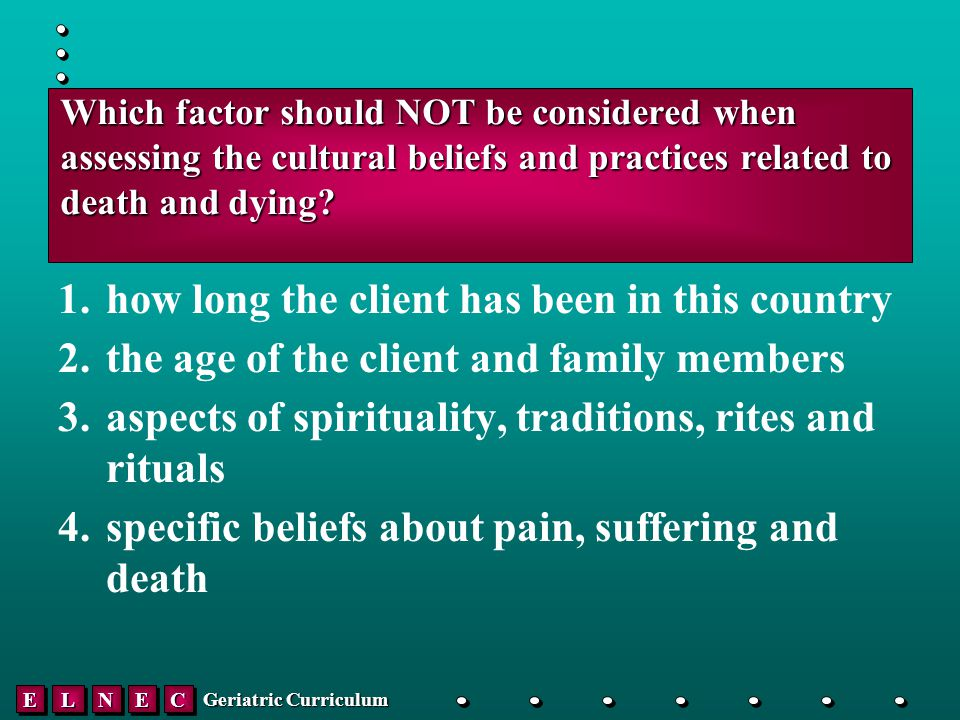 EELLNNEECC Geriatric Curriculum Which factor should NOT be considered when assessing the cultural beliefs and practices related to death and dying.