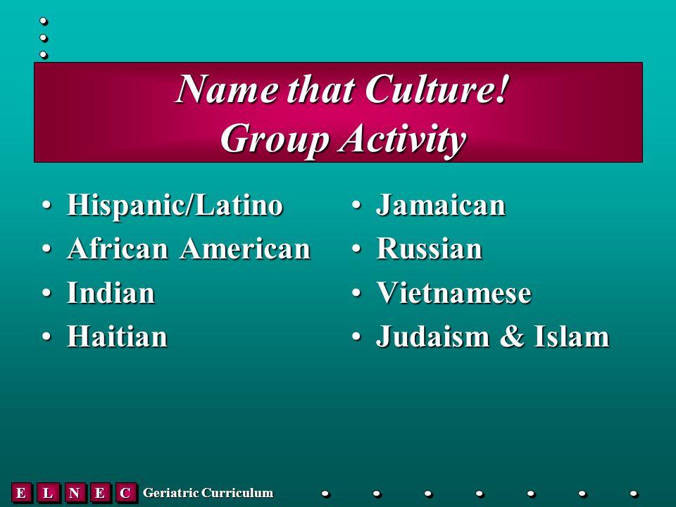 EELLNNEECC Geriatric Curriculum Name that Culture.