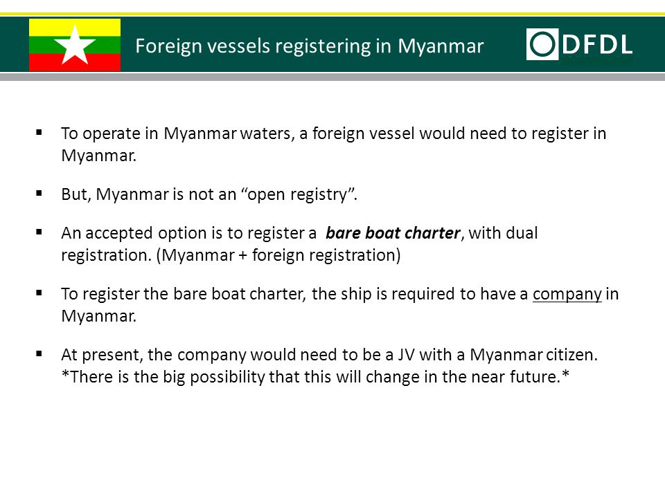 " To operate in Myanmar waters, a foreign vessel would need to register in Myanmar.  But, Myanmar is not an ""open registry"".  An accepted option is"