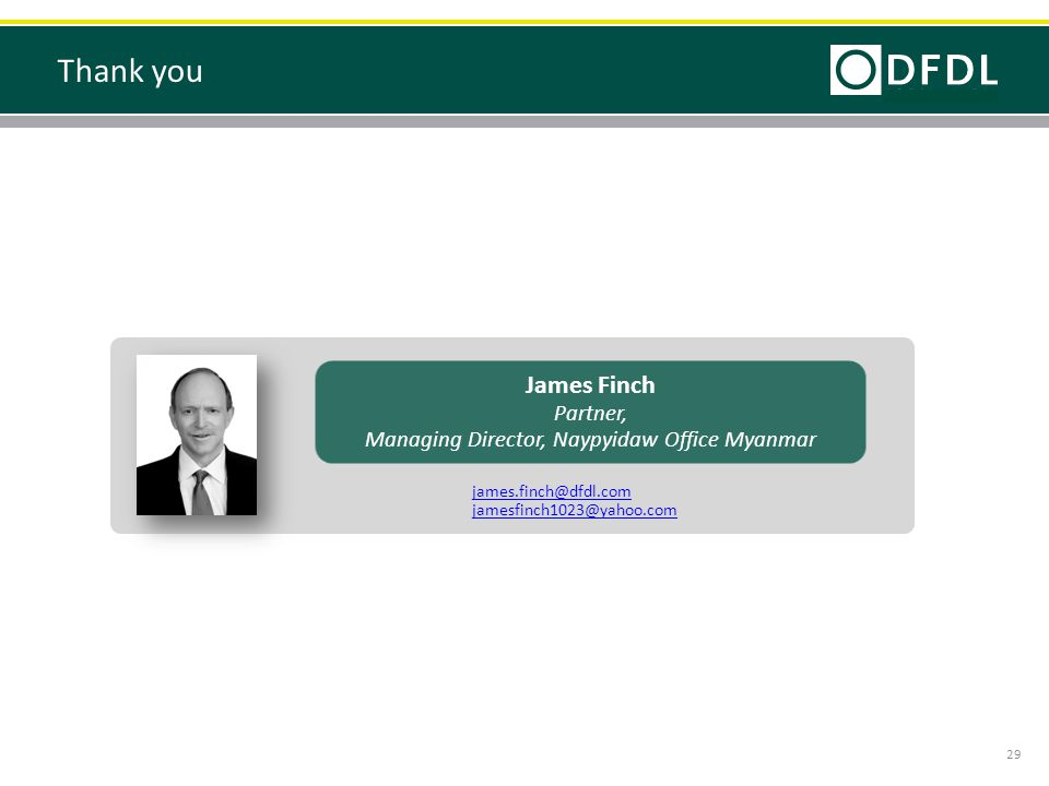 Thank you 29 James Finch Partner, Managing Director, Naypyidaw Office Myanmar james.finch@dfdl.com jamesfinch1023@yahoo.com