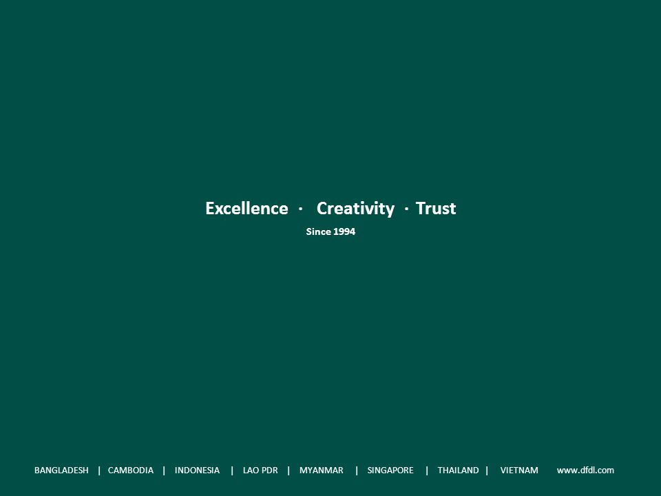 Excellence. Creativity. Trust Since 1994 BANGLADESH | CAMBODIA | INDONESIA | LAO P.D.R | MYANMAR | SINGAPORE | THAILAND | VIETNAM www.dfdl.com Excelle