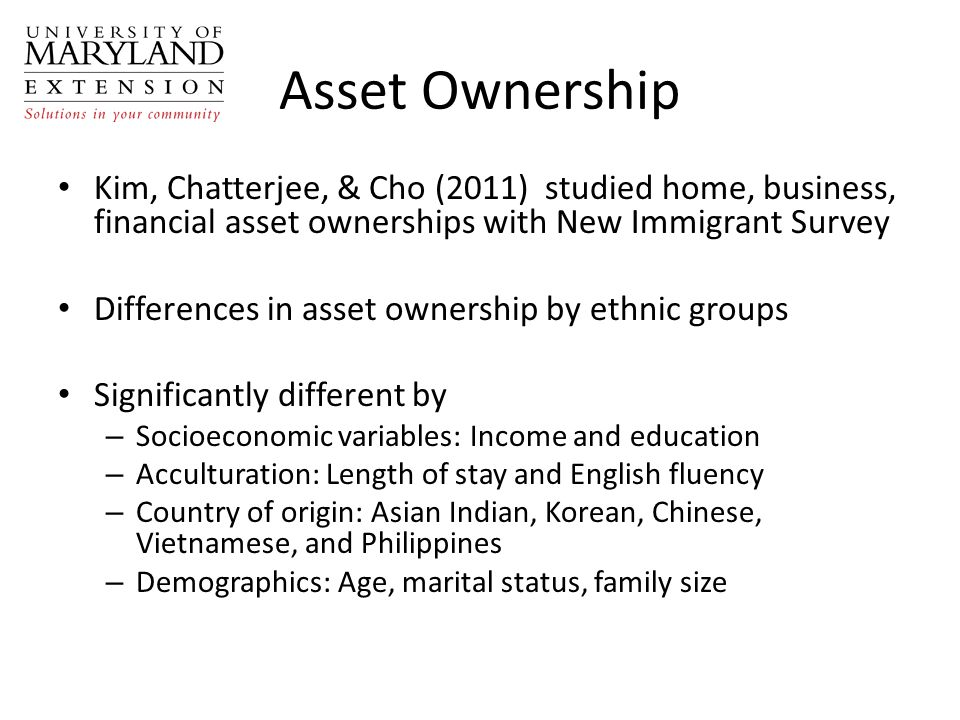 Asset Ownership Kim, Chatterjee, & Cho (2011) studied home, business, financial asset ownerships with New Immigrant Survey Differences in asset owners