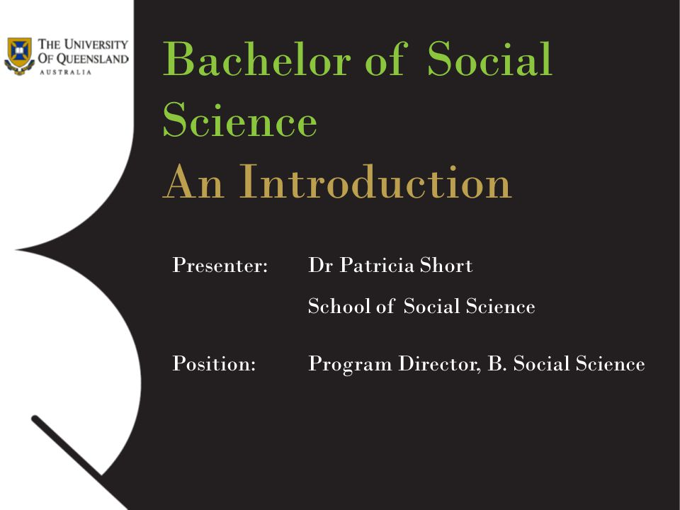 Bachelor of Social Science An Introduction Presenter: Dr Patricia Short School of Social Science Position: Program Director, B. Social Science