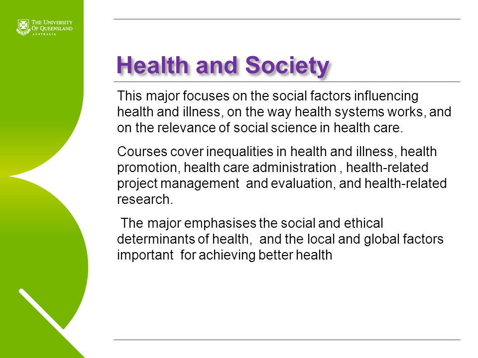 UQ Open Day 2009 Health and Society This major focuses on the social factors influencing health and illness, on the way health systems works, and on t