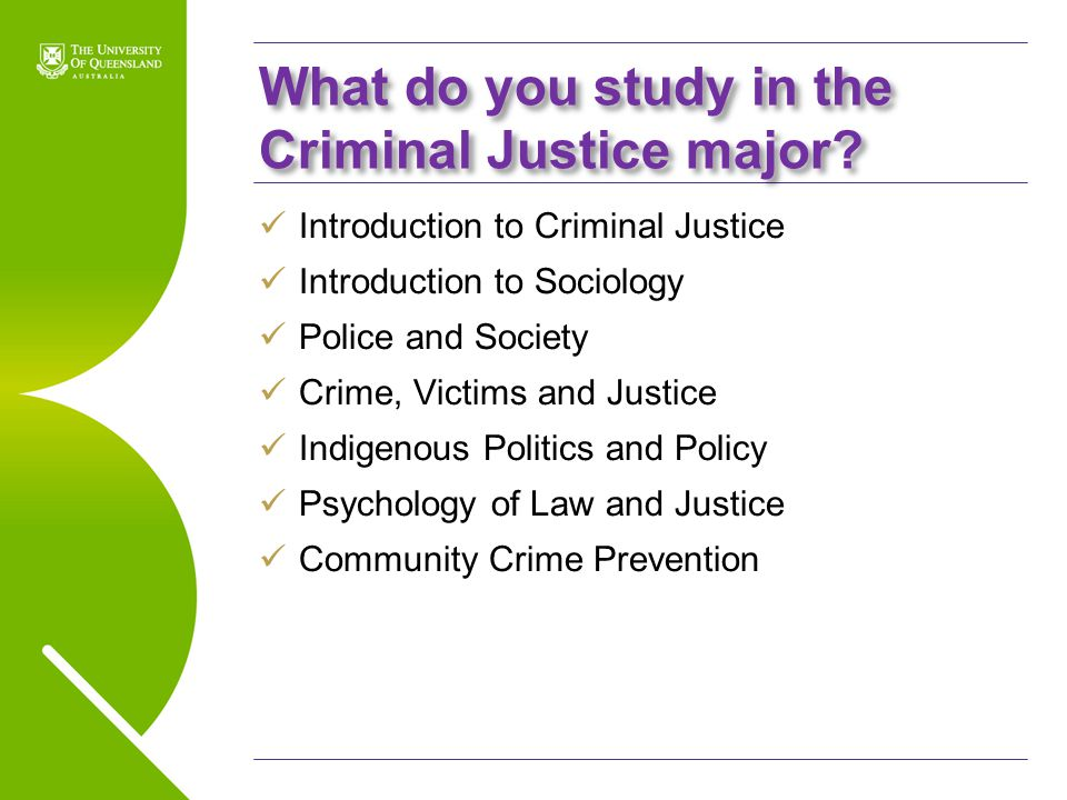 UQ Open Day 2009 What do you study in the Criminal Justice major? Introduction to Criminal Justice Introduction to Sociology Police and Society Crime,