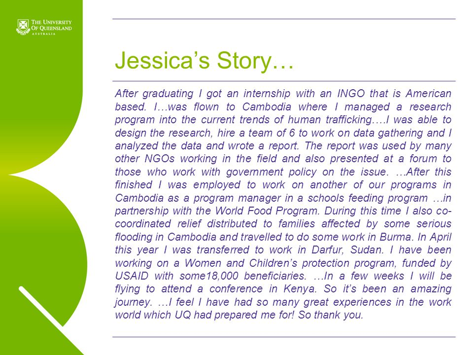 UQ Open Day 2009 Jessica's Story… After graduating I got an internship with an INGO that is American based. I…was flown to Cambodia where I managed a