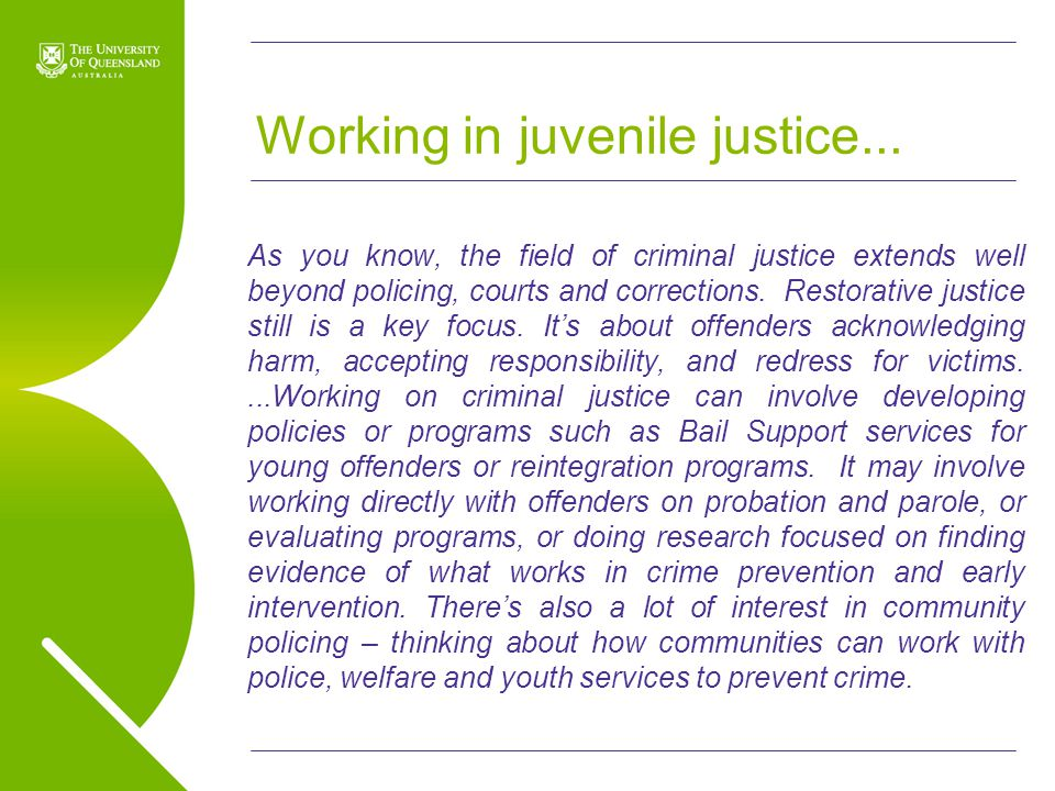 UQ Open Day 2009 Working in juvenile justice... As you know, the field of criminal justice extends well beyond policing, courts and corrections. Resto