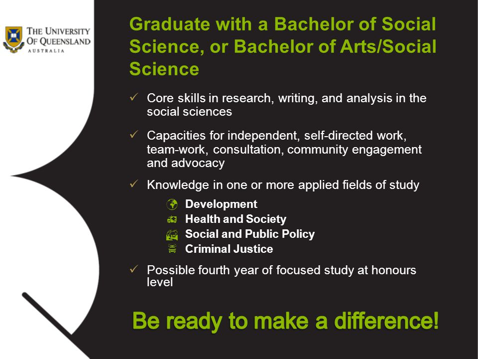 Graduate with a Bachelor of Social Science, or Bachelor of Arts/Social Science Core skills in research, writing, and analysis in the social sciences C