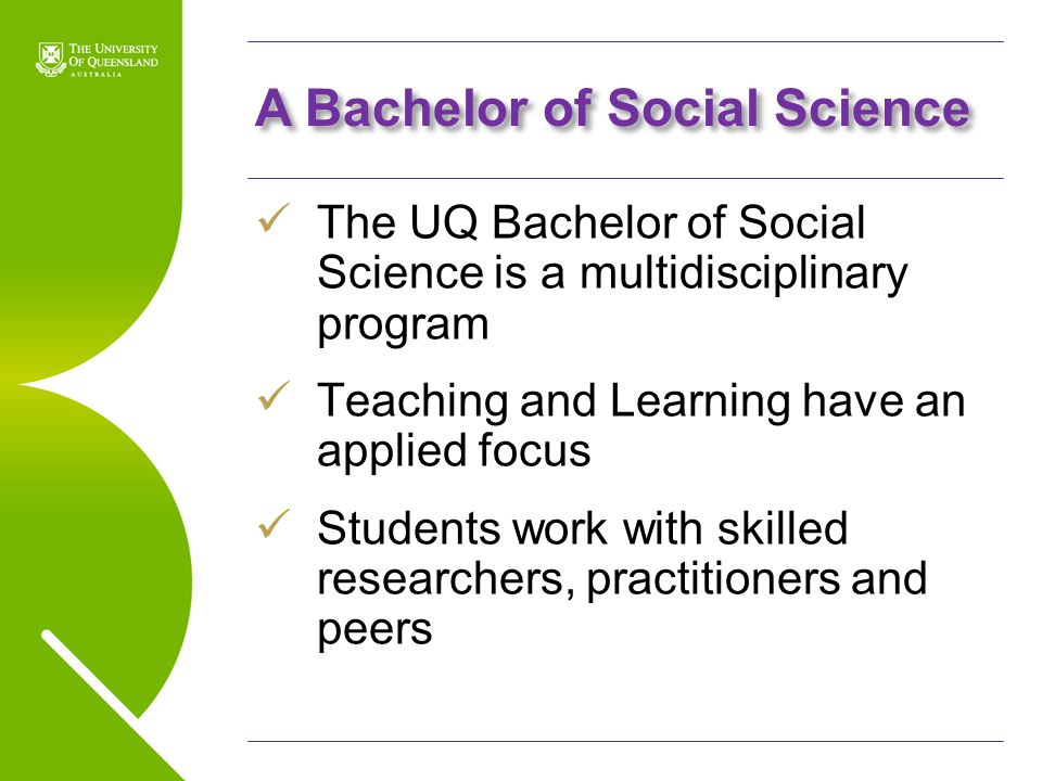 UQ Open Day 2009 A Bachelor of Social Science The UQ Bachelor of Social Science is a multidisciplinary program Teaching and Learning have an applied f