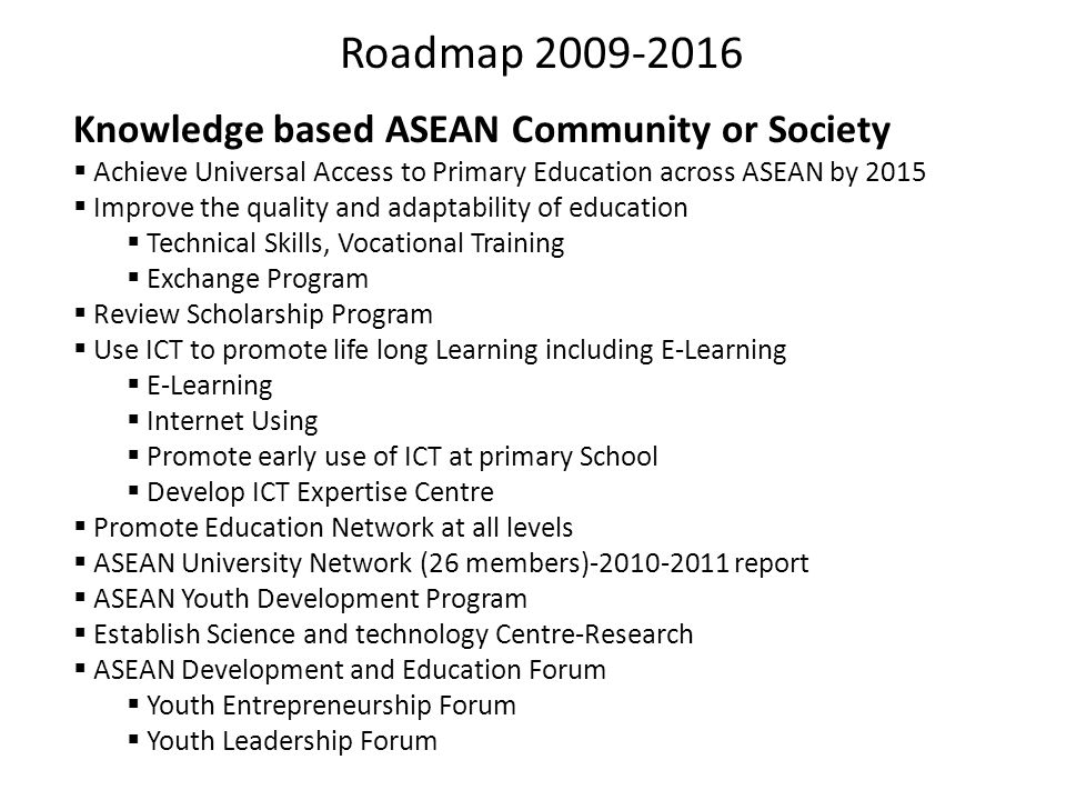 Roadmap 2009-2016 Knowledge based ASEAN Community or Society  Achieve Universal Access to Primary Education across ASEAN by 2015  Improve the qualit