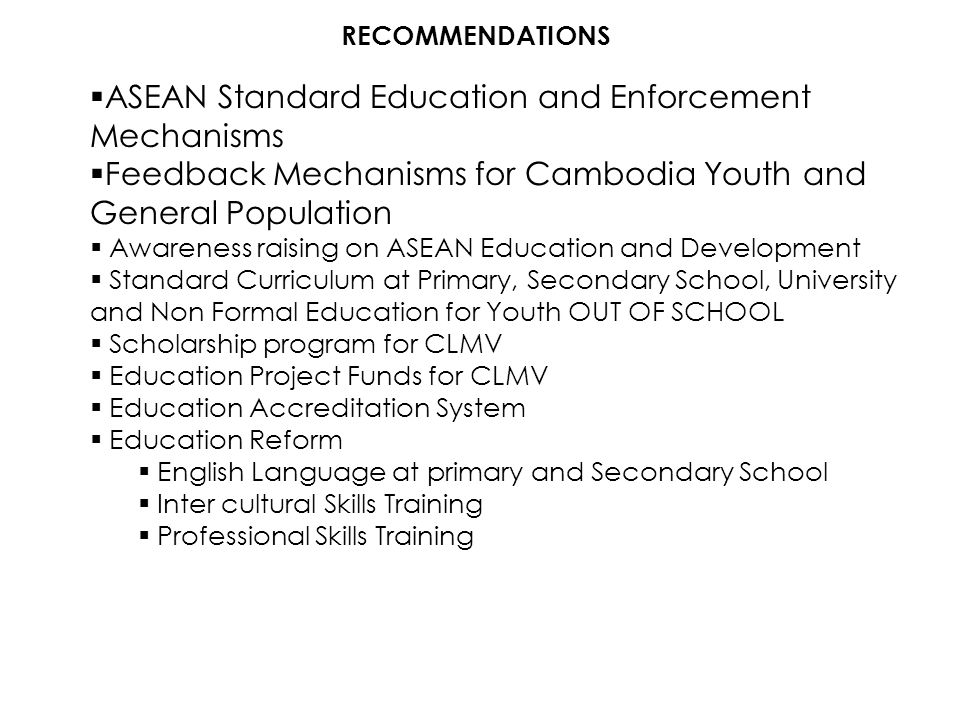 RECOMMENDATIONS  ASEAN Standard Education and Enforcement Mechanisms  Feedback Mechanisms for Cambodia Youth and General Population  Awareness rais