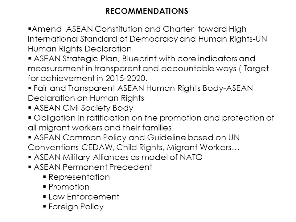 RECOMMENDATIONS  Amend ASEAN Constitution and Charter toward High International Standard of Democracy and Human Rights-UN Human Rights Declaration 