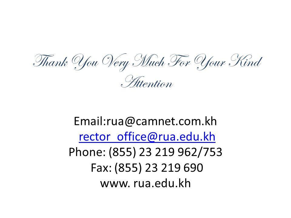 Thank You Very Much For Your Kind Attention Email:rua@camnet.com.kh rector_office@rua.edu.kh Phone: (855) 23 219 962/753 Fax: (855) 23 219 690 www.