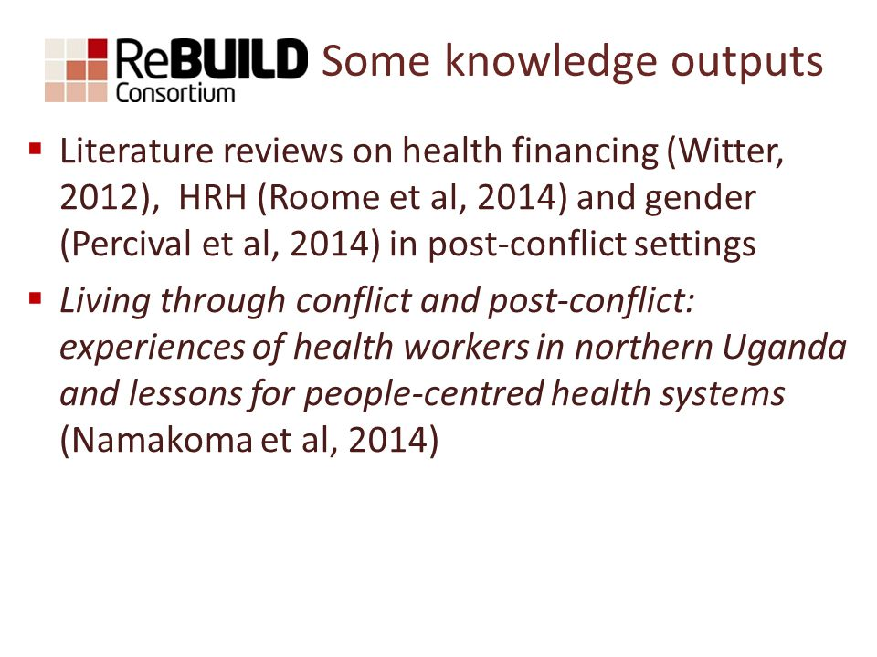 Some knowledge outputs  Literature reviews on health financing (Witter, 2012), HRH (Roome et al, 2014) and gender (Percival et al, 2014) in post-conflict settings  Living through conflict and post-conflict: experiences of health workers in northern Uganda and lessons for people-centred health systems (Namakoma et al, 2014)