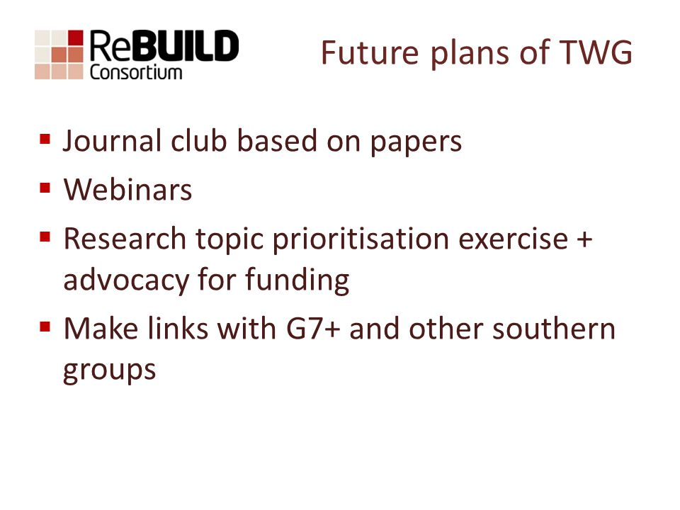 Future plans of TWG  Journal club based on papers  Webinars  Research topic prioritisation exercise + advocacy for funding  Make links with G7+ and other southern groups