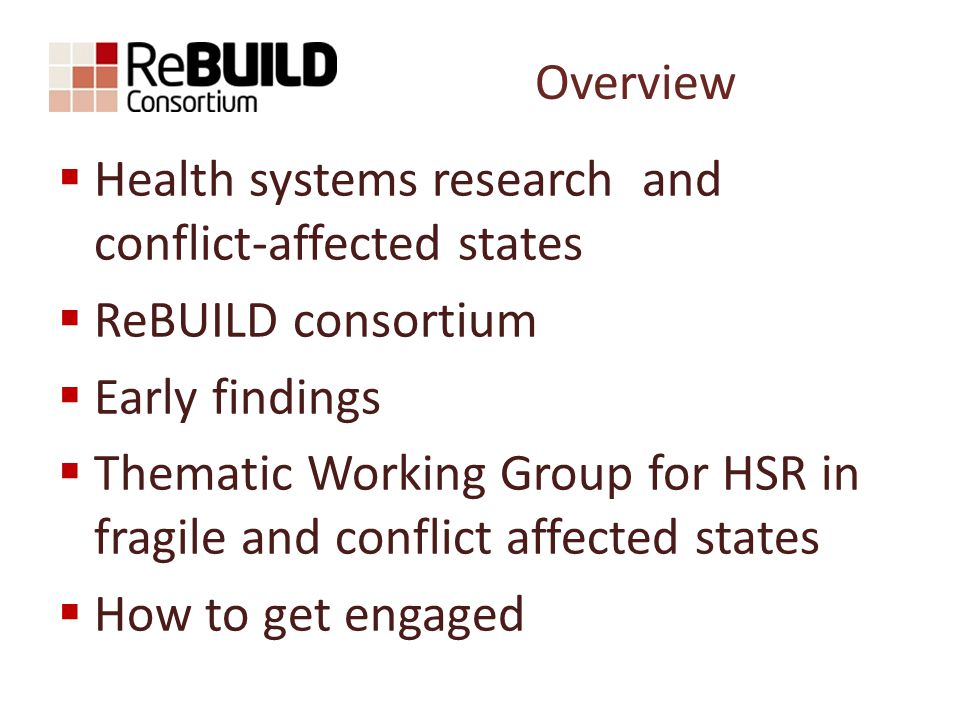 Overview  Health systems research and conflict-affected states  ReBUILD consortium  Early findings  Thematic Working Group for HSR in fragile and conflict affected states  How to get engaged