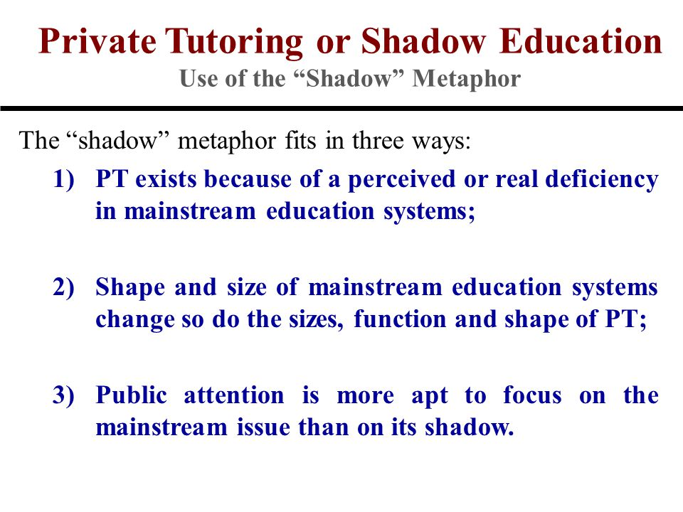 Private Tutoring or Shadow Education Use of the Shadow Metaphor The shadow metaphor fits in three ways: 1)PT exists because of a perceived or real deficiency in mainstream education systems; 2)Shape and size of mainstream education systems change so do the sizes, function and shape of PT; 3)Public attention is more apt to focus on the mainstream issue than on its shadow.