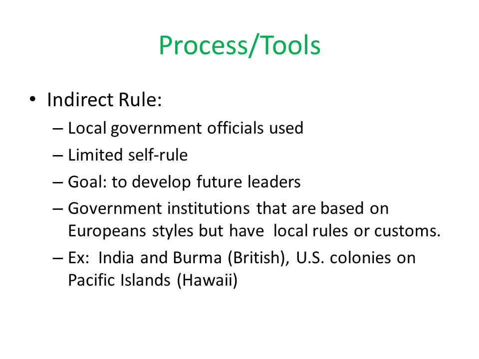 Process/Tools Indirect Rule: – Local government officials used – Limited self-rule – Goal: to develop future leaders – Government institutions that ar