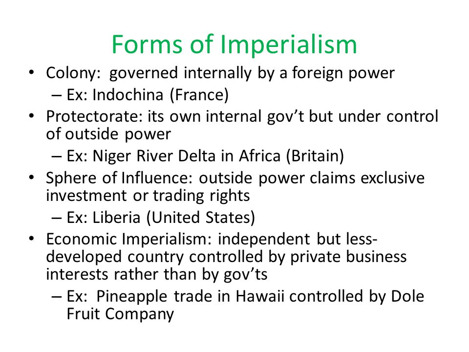 Forms of Imperialism Colony: governed internally by a foreign power – Ex: Indochina (France) Protectorate: its own internal gov't but under control of