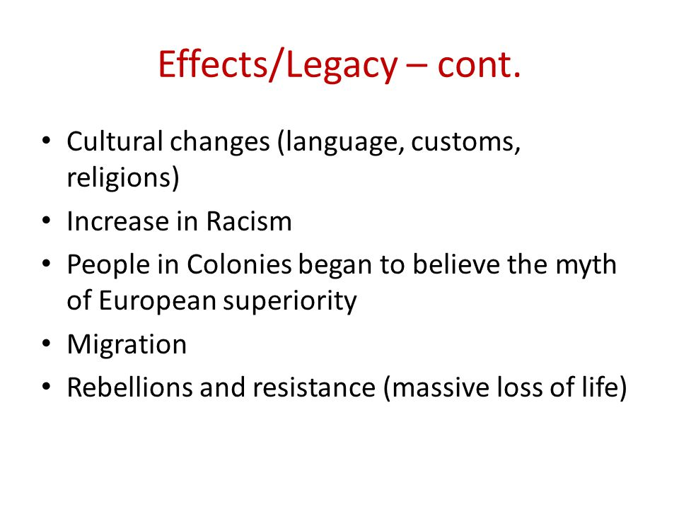 Effects/Legacy – cont. Cultural changes (language, customs, religions) Increase in Racism People in Colonies began to believe the myth of European sup
