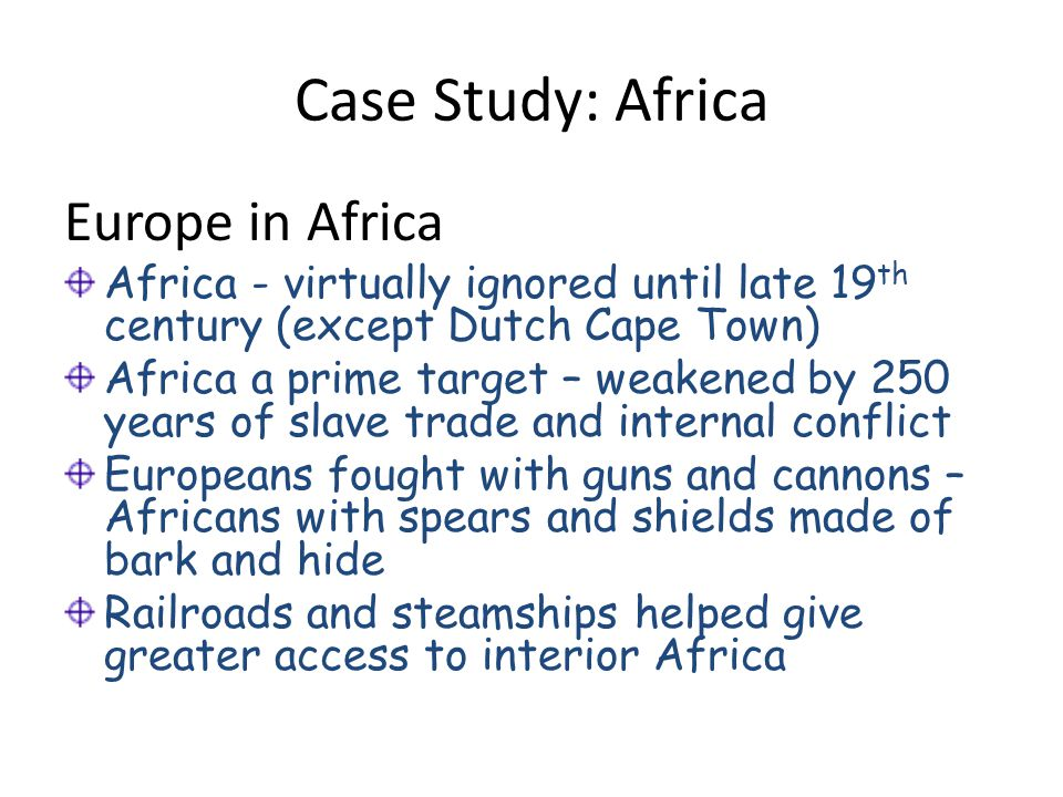 Case Study: Africa Europe in Africa Africa - virtually ignored until late 19 th century (except Dutch Cape Town) Africa a prime target – weakened by 2