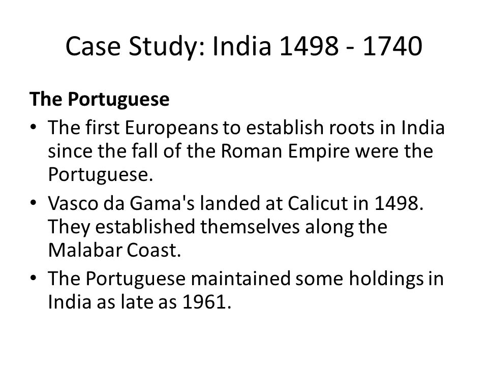 Case Study: India 1498 - 1740 The Portuguese The first Europeans to establish roots in India since the fall of the Roman Empire were the Portuguese. V