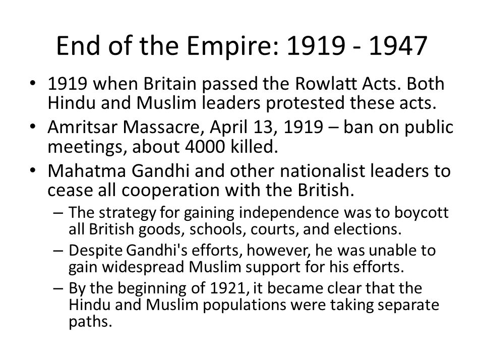 End of the Empire: 1919 - 1947 1919 when Britain passed the Rowlatt Acts. Both Hindu and Muslim leaders protested these acts. Amritsar Massacre, April