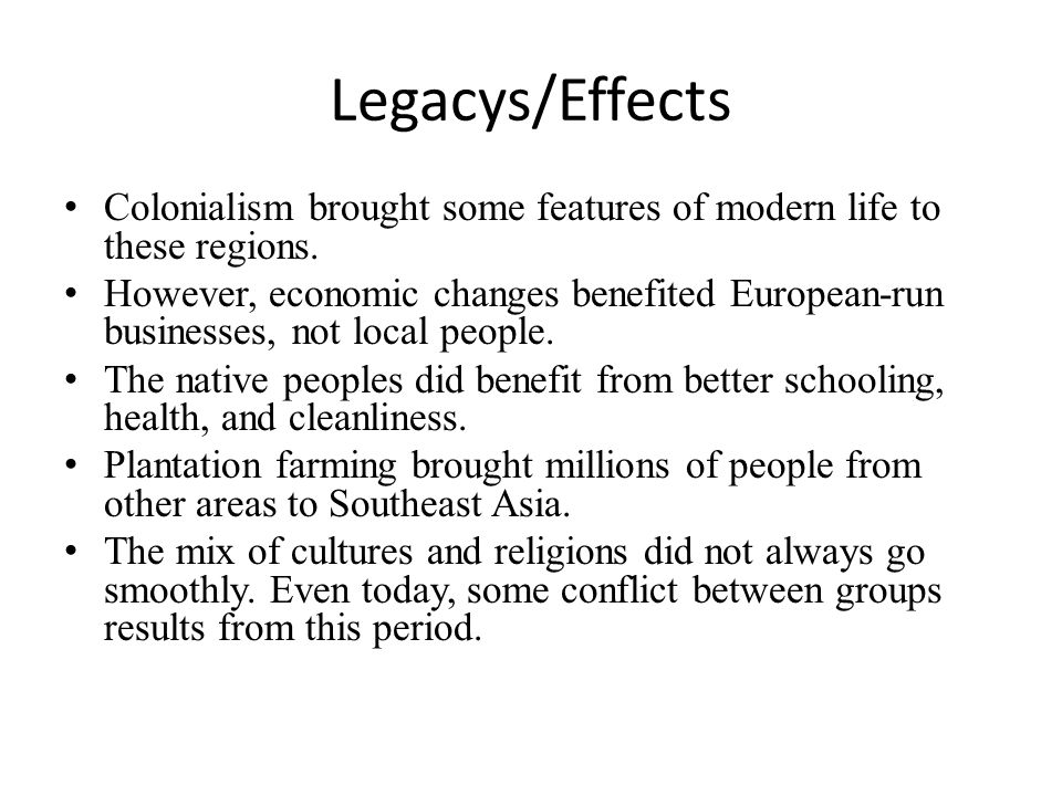 Legacys/Effects Colonialism brought some features of modern life to these regions. However, economic changes benefited European-run businesses, not lo