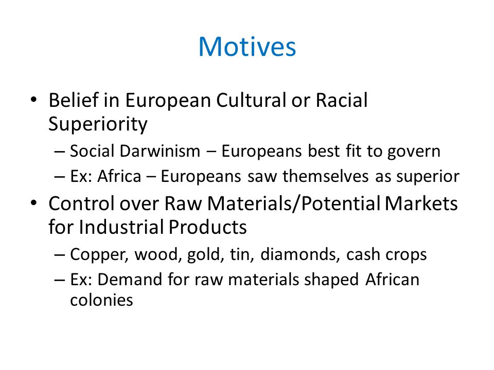 Motives Belief in European Cultural or Racial Superiority – Social Darwinism – Europeans best fit to govern – Ex: Africa – Europeans saw themselves as