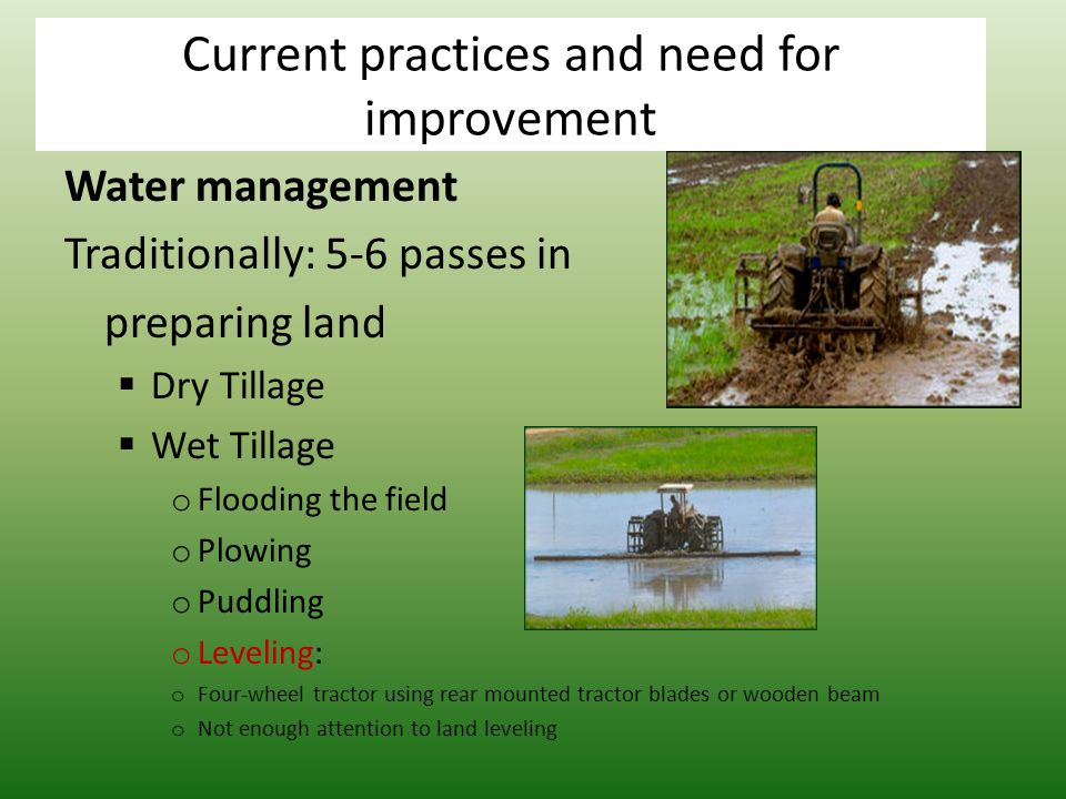 Water management Traditionally: 5-6 passes in preparing land  Dry Tillage  Wet Tillage o Flooding the field o Plowing o Puddling o Leveling: o Four-wheel tractor using rear mounted tractor blades or wooden beam o Not enough attention to land leveling Current practices and need for improvement
