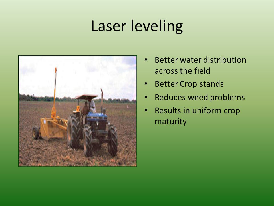 Laser leveling Better water distribution across the field Better Crop stands Reduces weed problems Results in uniform crop maturity