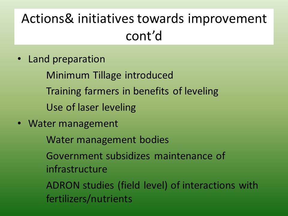 Actions& initiatives towards improvement cont'd Land preparation Minimum Tillage introduced Training farmers in benefits of leveling Use of laser leveling Water management Water management bodies Government subsidizes maintenance of infrastructure ADRON studies (field level) of interactions with fertilizers/nutrients