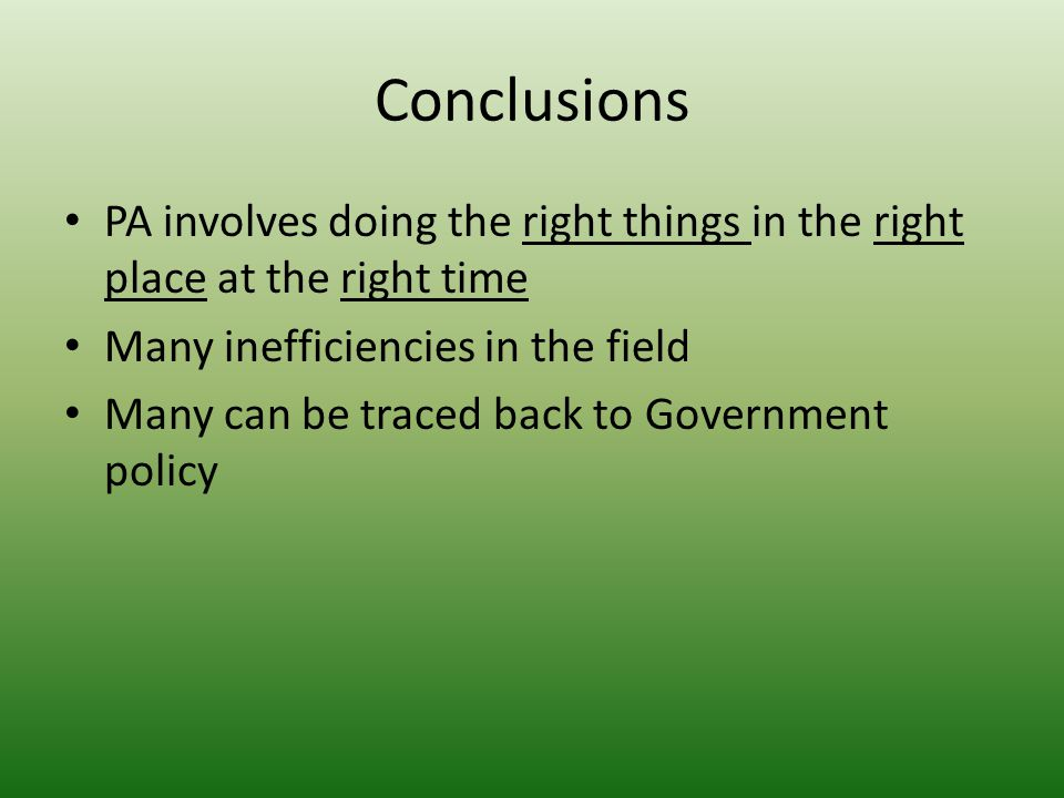 Conclusions PA involves doing the right things in the right place at the right time Many inefficiencies in the field Many can be traced back to Government policy