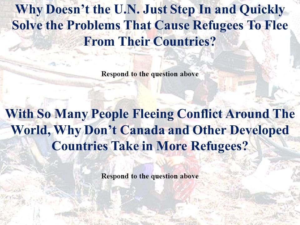 Why Doesn't the U.N. Just Step In and Quickly Solve the Problems That Cause Refugees To Flee From Their Countries? Respond to the question above With