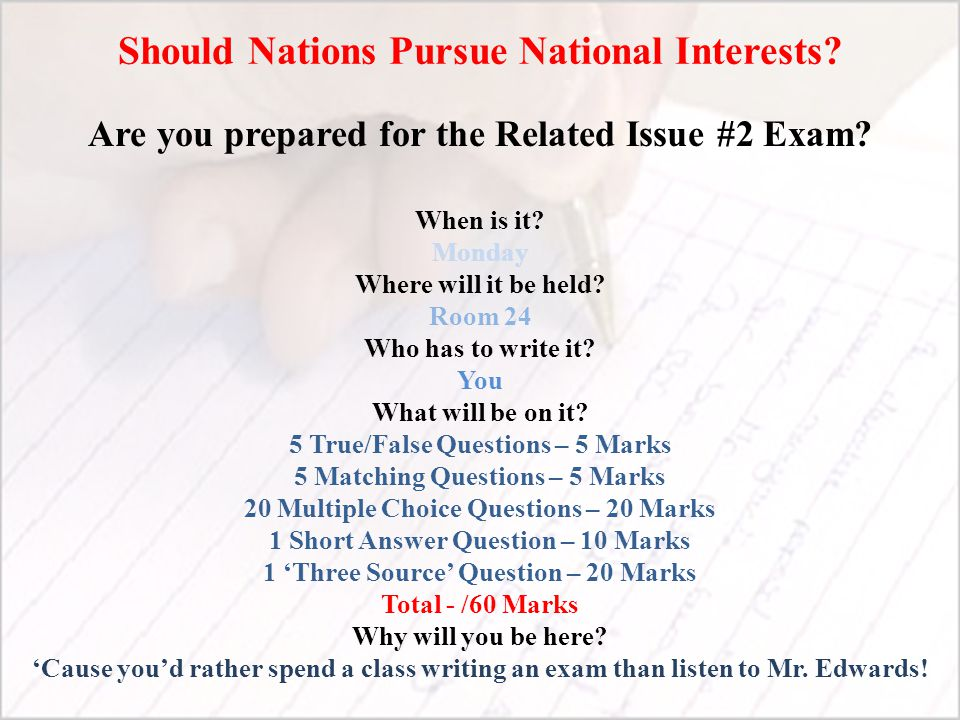 Should Nations Pursue National Interests? Are you prepared for the Related Issue #2 Exam? When is it? Monday Where will it be held? Room 24 Who has to