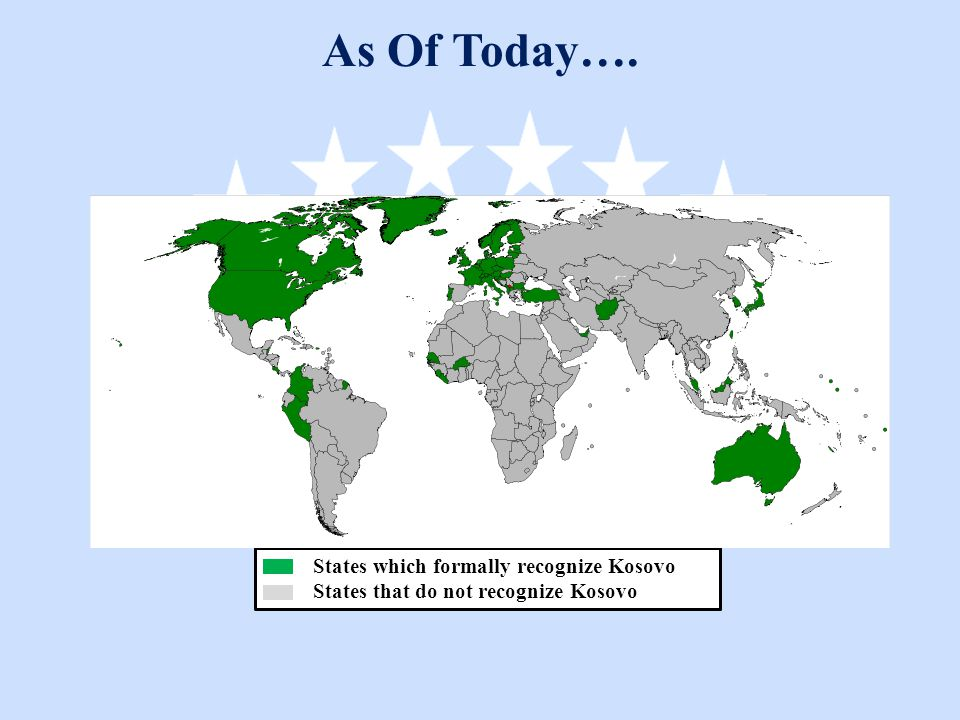 States which formally recognize Kosovo States that do not recognize Kosovo As Of Today….