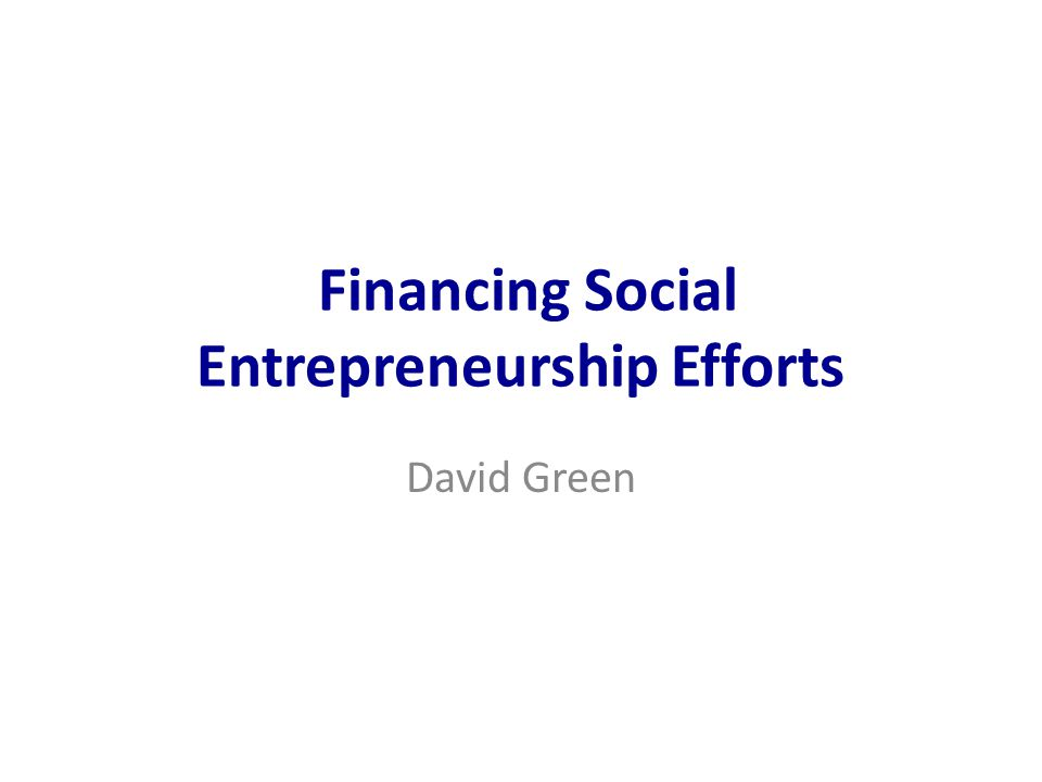 Financing Social Entrepreneurship Efforts David Green
