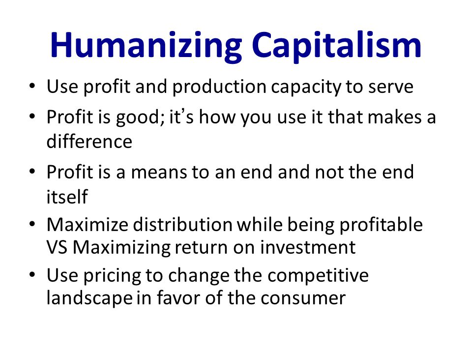 Humanizing Capitalism Use profit and production capacity to serve Profit is good; it ' s how you use it that makes a difference Profit is a means to an end and not the end itself Maximize distribution while being profitable VS Maximizing return on investment Use pricing to change the competitive landscape in favor of the consumer